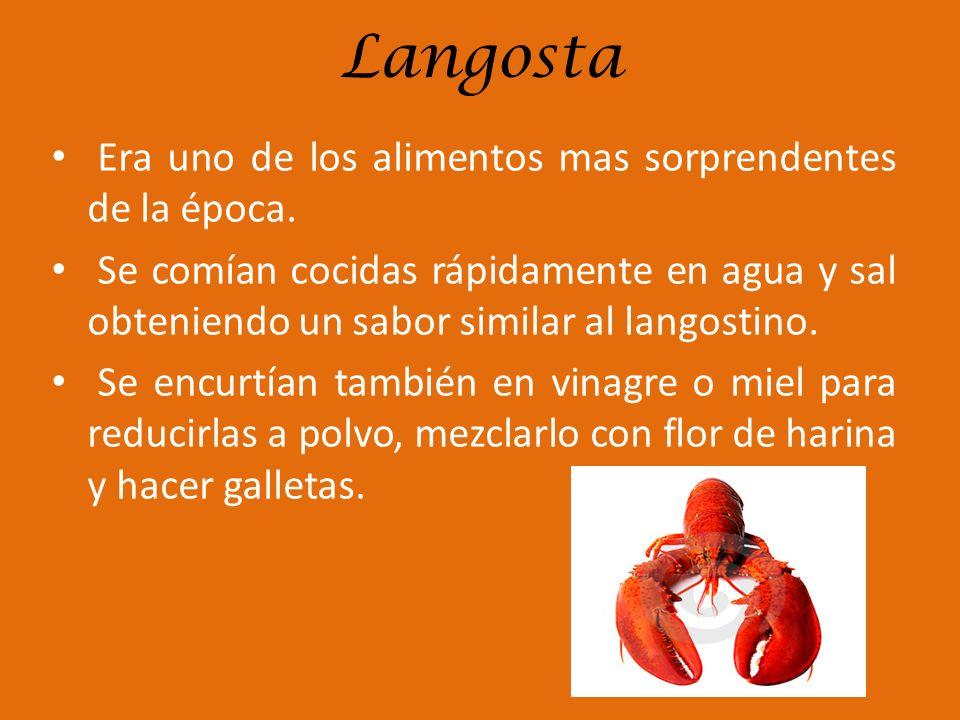 Langosta Era uno de los alimentos mas sorprendentes de la época. Se comían cocidas rápidamente en agua y sal obteniendo un sabor similar al langostino