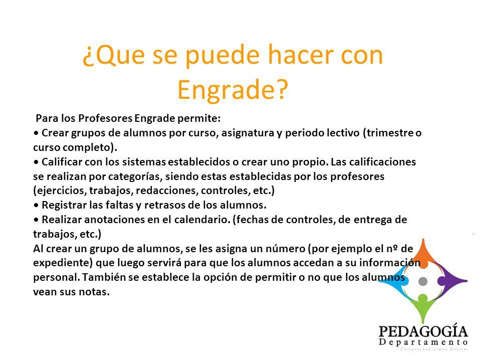 ¿Que se puede hacer con Engrade? Para los Profesores Engrade permite: Crear grupos de alumnos por curso, asignatura y periodo lectivo (trimestre o cur