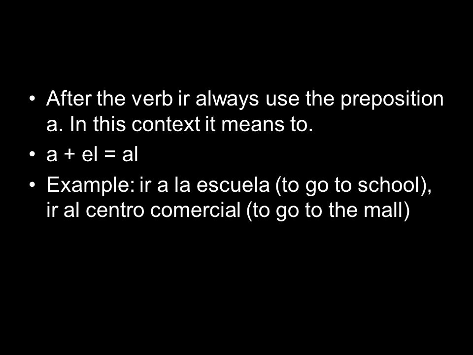 After the verb ir always use the preposition a. In this context it means to. a + el = al Example: ir a la escuela (to go to school), ir al centro come