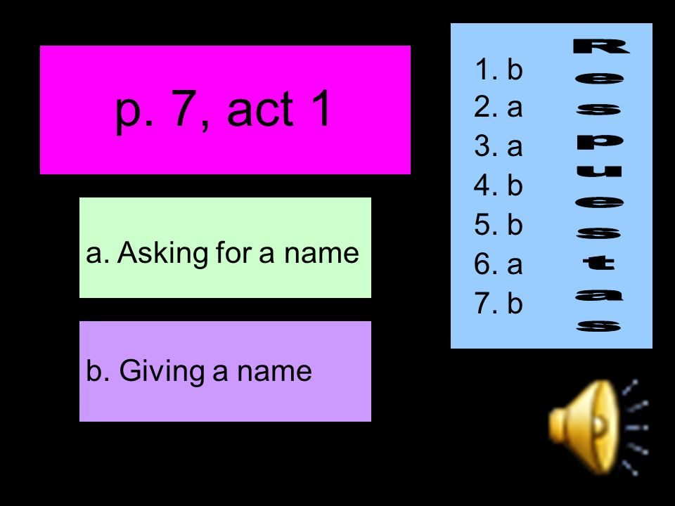 p. 7, act 1 b. Giving a name a. Asking for a name 1. b 2. a 3. a 4. b 5. b 6. a 7. b