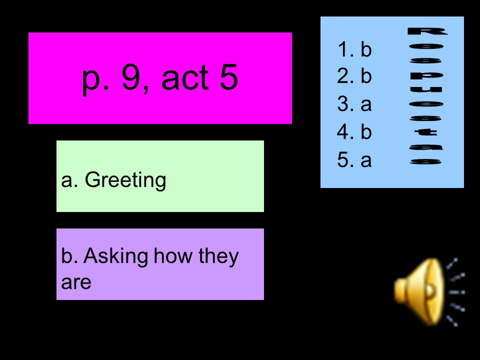 p. 9, act 5 b. Asking how they are a. Greeting 1. b 2. b 3. a 4. b 5. a