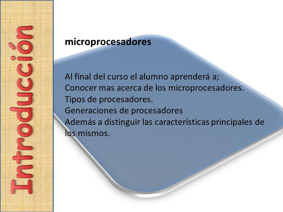microprocesadores Al final del curso el alumno aprenderá a; Conocer mas acerca de los microprocesadores. Tipos de procesadores. Generaciones de proces