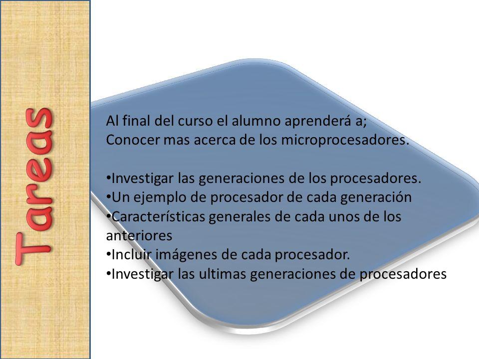 Al final del curso el alumno aprenderá a; Conocer mas acerca de los microprocesadores. Investigar las generaciones de los procesadores. Un ejemplo de