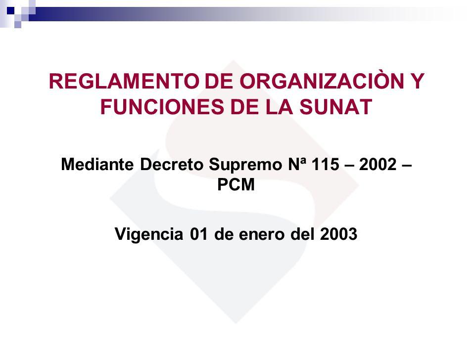 REGLAMENTO DE ORGANIZACIÒN Y FUNCIONES DE LA SUNAT Mediante Decreto Supremo Nª 115 – 2002 – PCM Vigencia 01 de enero del 2003