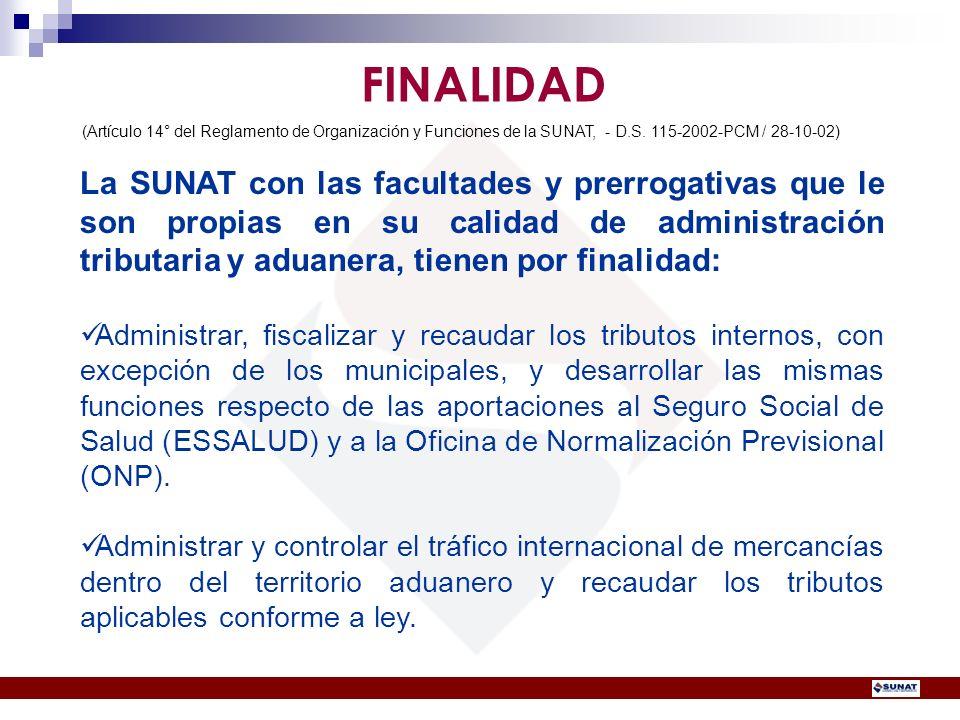 La SUNAT con las facultades y prerrogativas que le son propias en su calidad de administración tributaria y aduanera, tienen por finalidad: Administra