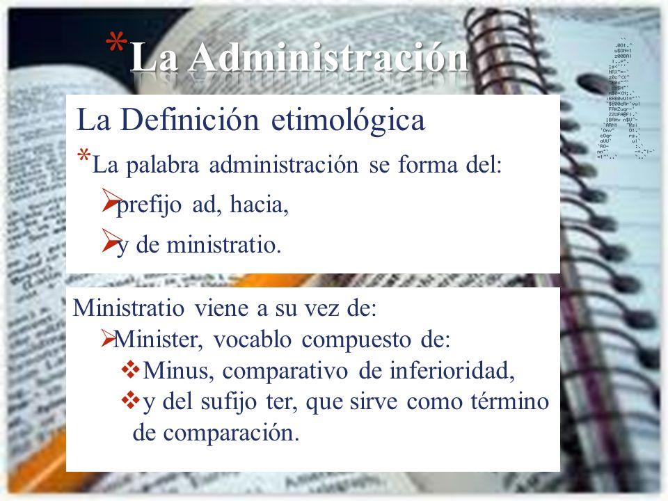 La Definición etimológica * La palabra administración se forma del: prefijo ad, hacia, y de ministratio. Ministratio viene a su vez de: Minister, voca