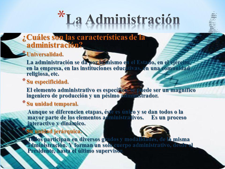 ¿Cuáles son las características de la administración? * Universalidad. La administración se da por lo mismo en el Estado, en el ejército, en la empres