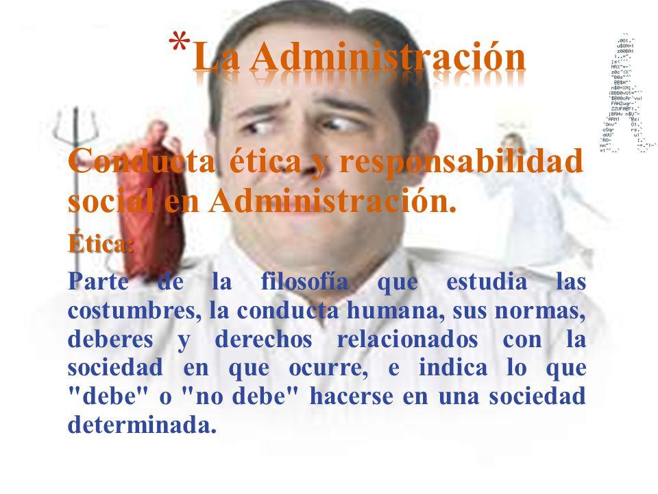 Conducta ética y responsabilidad social en Administración.Ética: Parte de la filosofía que estudia las costumbres, la conducta humana, sus normas, deb