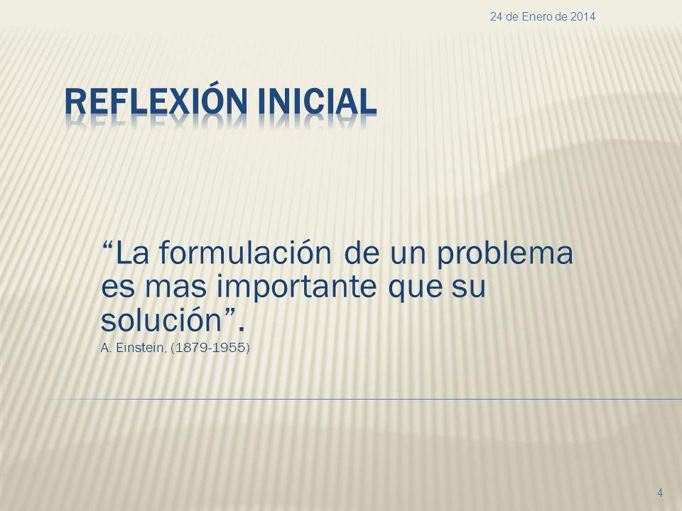 La formulación de un problema es mas importante que su solución. A. Einstein, (1879-1955) 24 de Enero de 2014 4