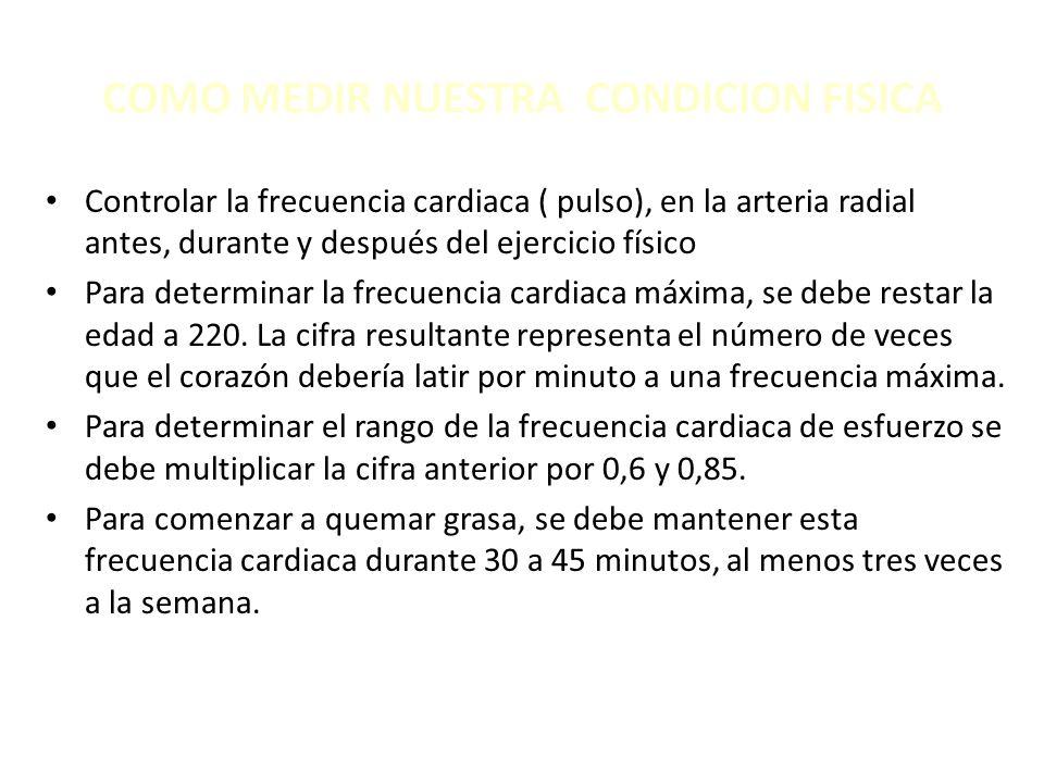 COMO MEDIR NUESTRA CONDICION FISICA Controlar la frecuencia cardiaca ( pulso), en la arteria radial antes, durante y después del ejercicio físico Para