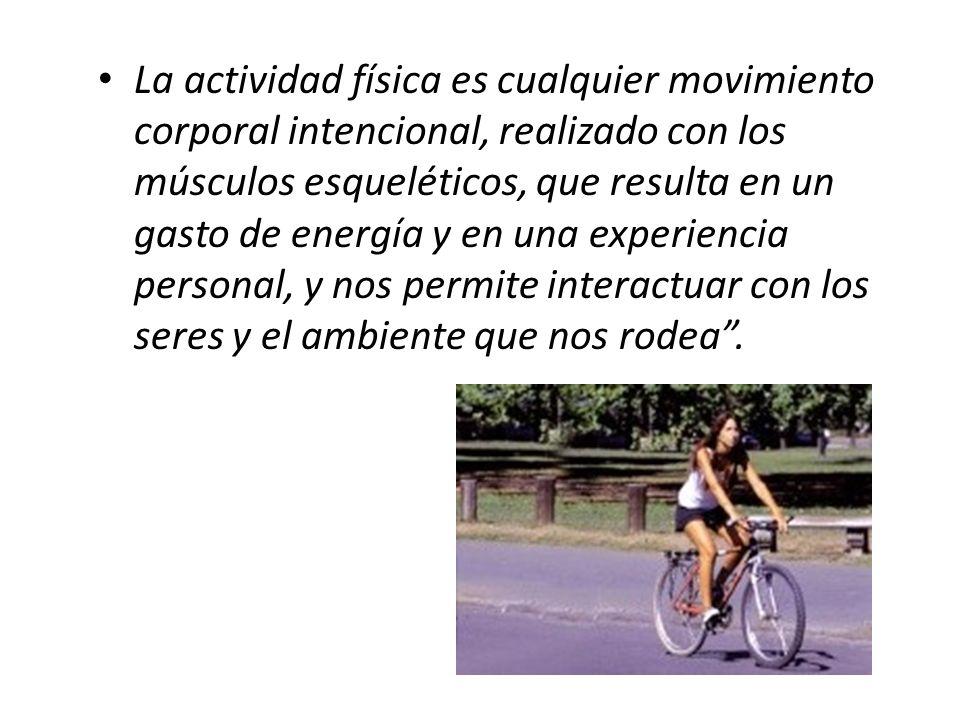 La actividad física es cualquier movimiento corporal intencional, realizado con los músculos esqueléticos, que resulta en un gasto de energía y en una