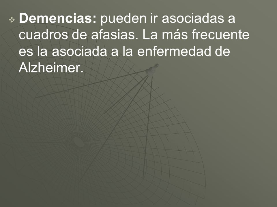 Demencias: pueden ir asociadas a cuadros de afasias. La más frecuente es la asociada a la enfermedad de Alzheimer.