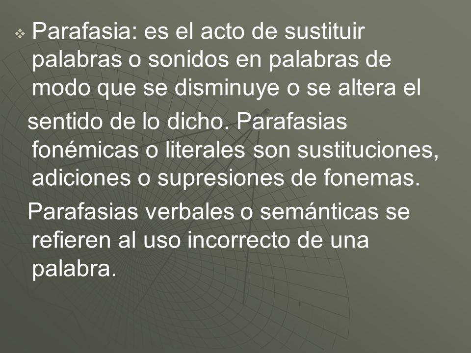 Parafasia: es el acto de sustituir palabras o sonidos en palabras de modo que se disminuye o se altera el sentido de lo dicho. Parafasias fonémicas o