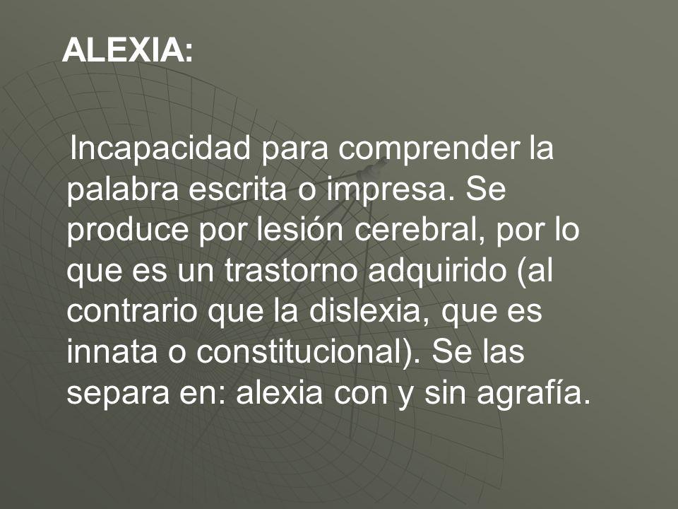 ALEXIA: Incapacidad para comprender la palabra escrita o impresa. Se produce por lesión cerebral, por lo que es un trastorno adquirido (al contrario q