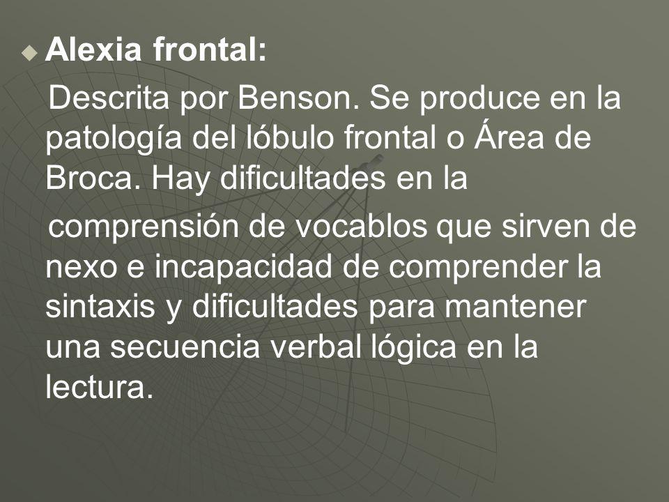 Alexia frontal: Descrita por Benson. Se produce en la patología del lóbulo frontal o Área de Broca. Hay dificultades en la comprensión de vocablos que