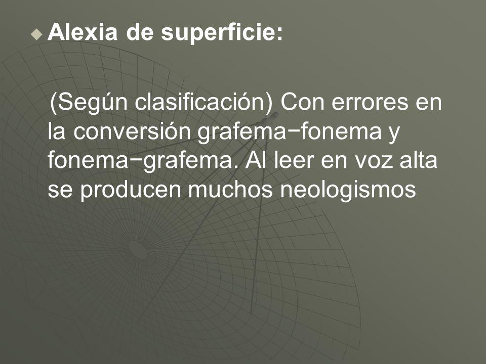 Alexia de superficie: (Según clasificación) Con errores en la conversión grafemafonema y fonemagrafema. Al leer en voz alta se producen muchos neologi