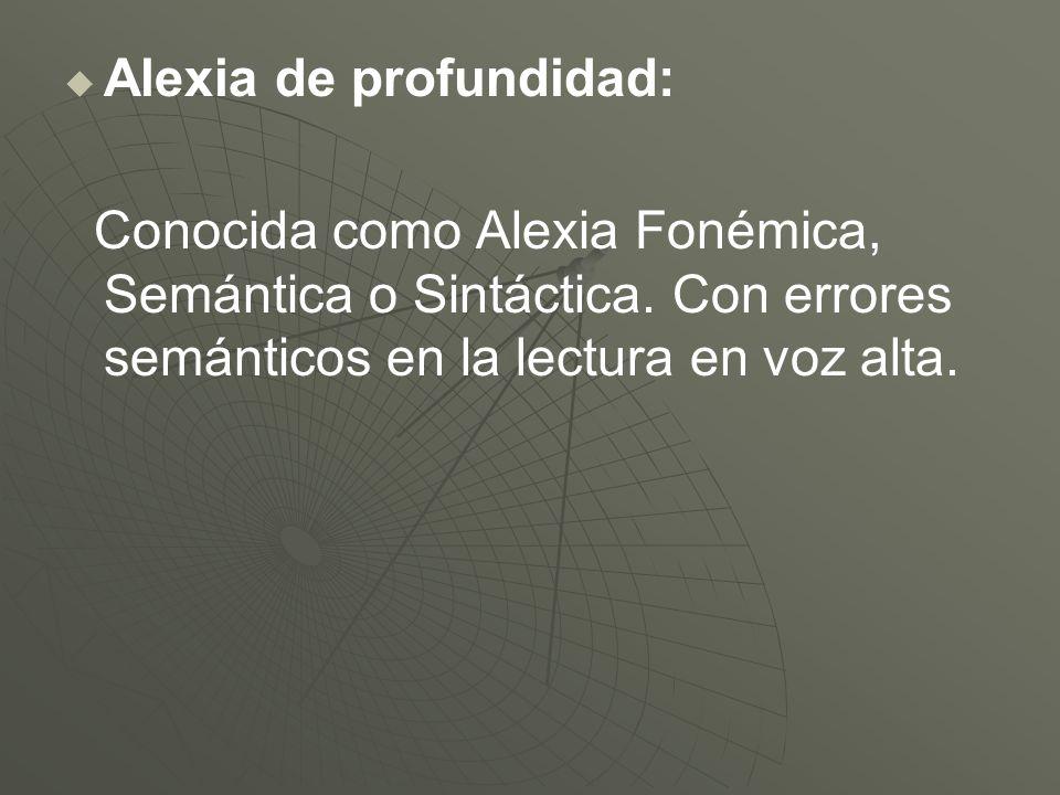 Alexia de profundidad: Conocida como Alexia Fonémica, Semántica o Sintáctica. Con errores semánticos en la lectura en voz alta.