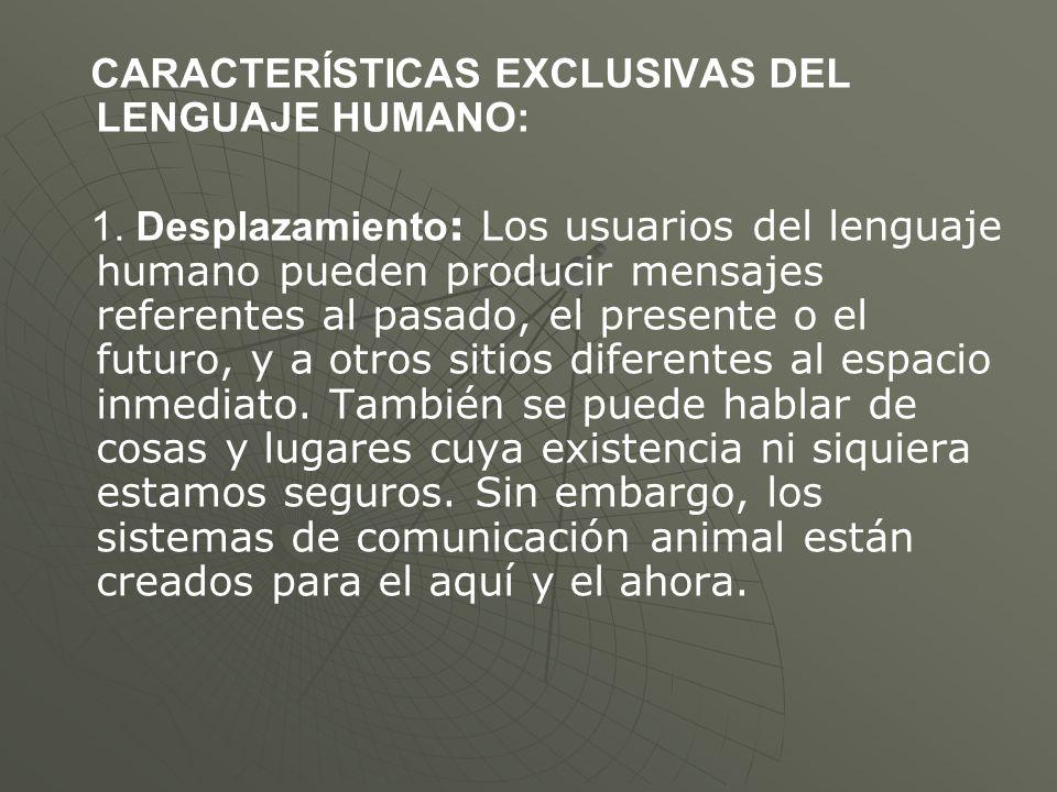 CARACTERÍSTICAS EXCLUSIVAS DEL LENGUAJE HUMANO: 1. Desplazamiento : Los usuarios del lenguaje humano pueden producir mensajes referentes al pasado, el