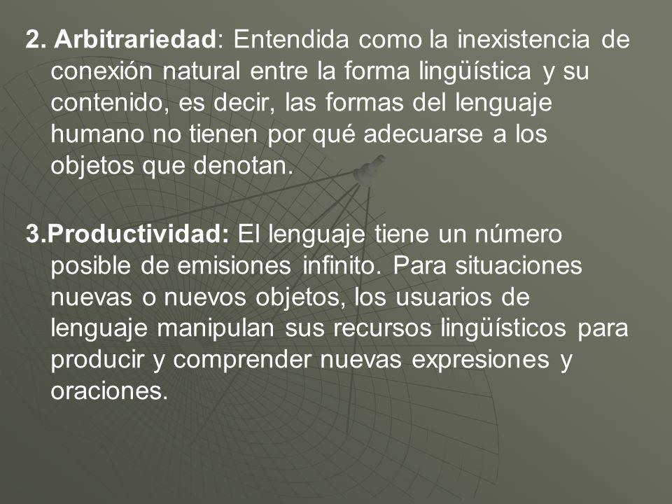 2. Arbitrariedad: Entendida como la inexistencia de conexión natural entre la forma lingüística y su contenido, es decir, las formas del lenguaje huma