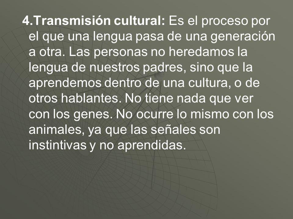 4.Transmisión cultural: Es el proceso por el que una lengua pasa de una generación a otra. Las personas no heredamos la lengua de nuestros padres, sin