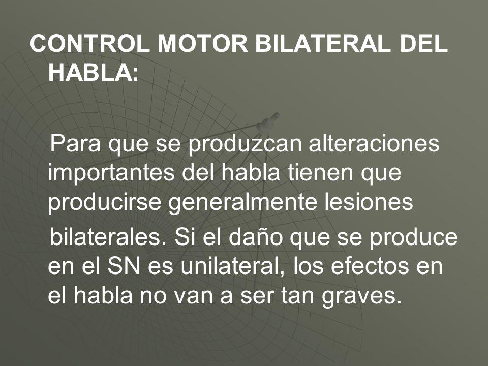 CONTROL MOTOR BILATERAL DEL HABLA: Para que se produzcan alteraciones importantes del habla tienen que producirse generalmente lesiones bilaterales. S