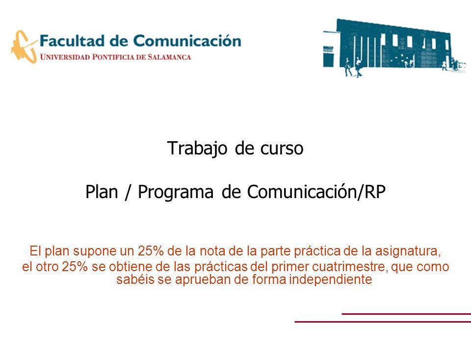 Trabajo de curso Plan / Programa de Comunicación/RP El plan supone un 25% de la nota de la parte práctica de la asignatura, el otro 25% se obtiene de