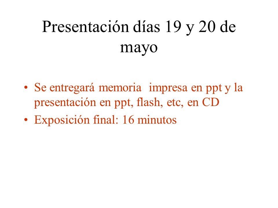 Presentación días 19 y 20 de mayo Se entregará memoria impresa en ppt y la presentación en ppt, flash, etc, en CD Exposición final: 16 minutos