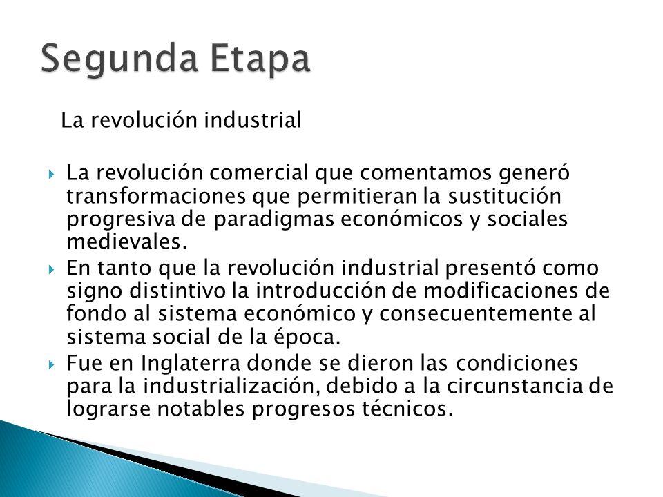La revolución industrial La revolución comercial que comentamos generó transformaciones que permitieran la sustitución progresiva de paradigmas económ