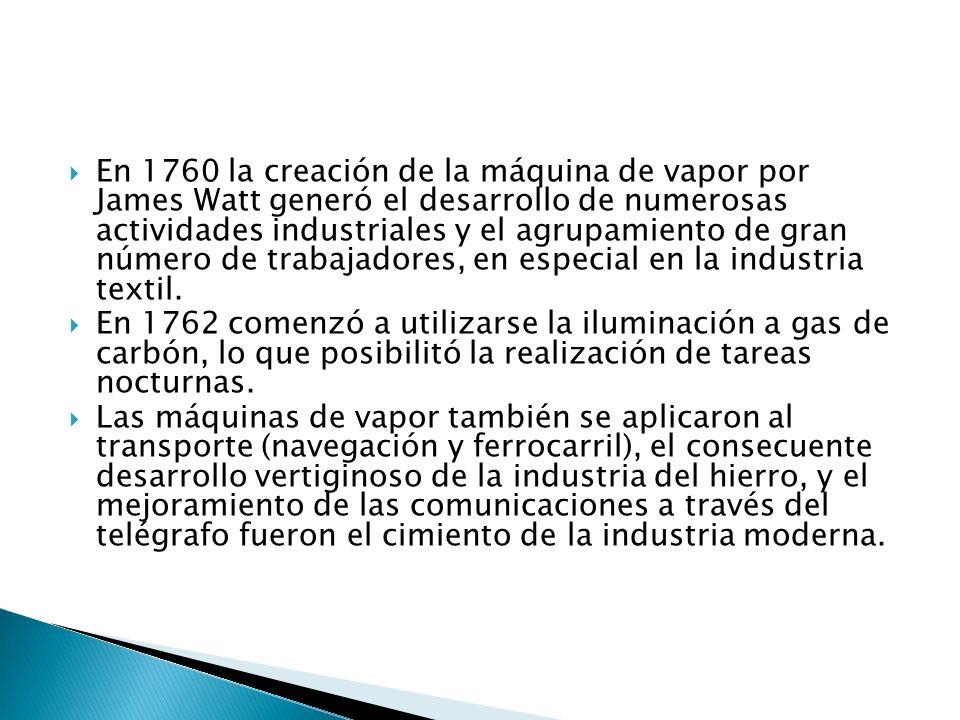 En 1760 la creación de la máquina de vapor por James Watt generó el desarrollo de numerosas actividades industriales y el agrupamiento de gran número