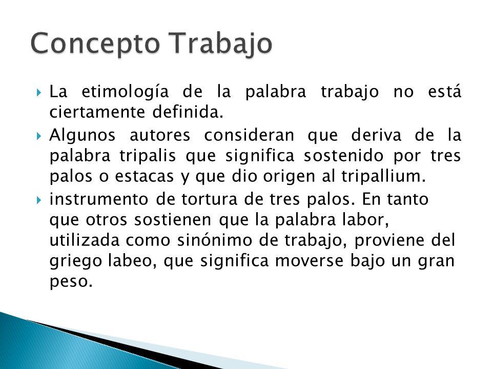 La etimología de la palabra trabajo no está ciertamente definida. Algunos autores consideran que deriva de la palabra tripalis que significa sostenido