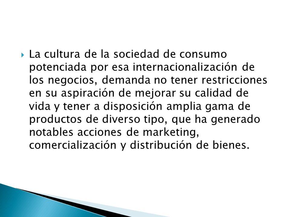 La cultura de la sociedad de consumo potenciada por esa internacionalización de los negocios, demanda no tener restricciones en su aspiración de mejor