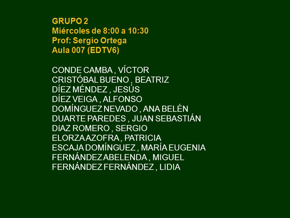 GRUPO 2 Miércoles de 8:00 a 10:30 Prof: Sergio Ortega Aula 007 (EDTV6) CONDE CAMBA, VÍCTOR CRISTÓBAL BUENO, BEATRIZ DÍEZ MÉNDEZ, JESÚS DÍEZ VEIGA, ALF