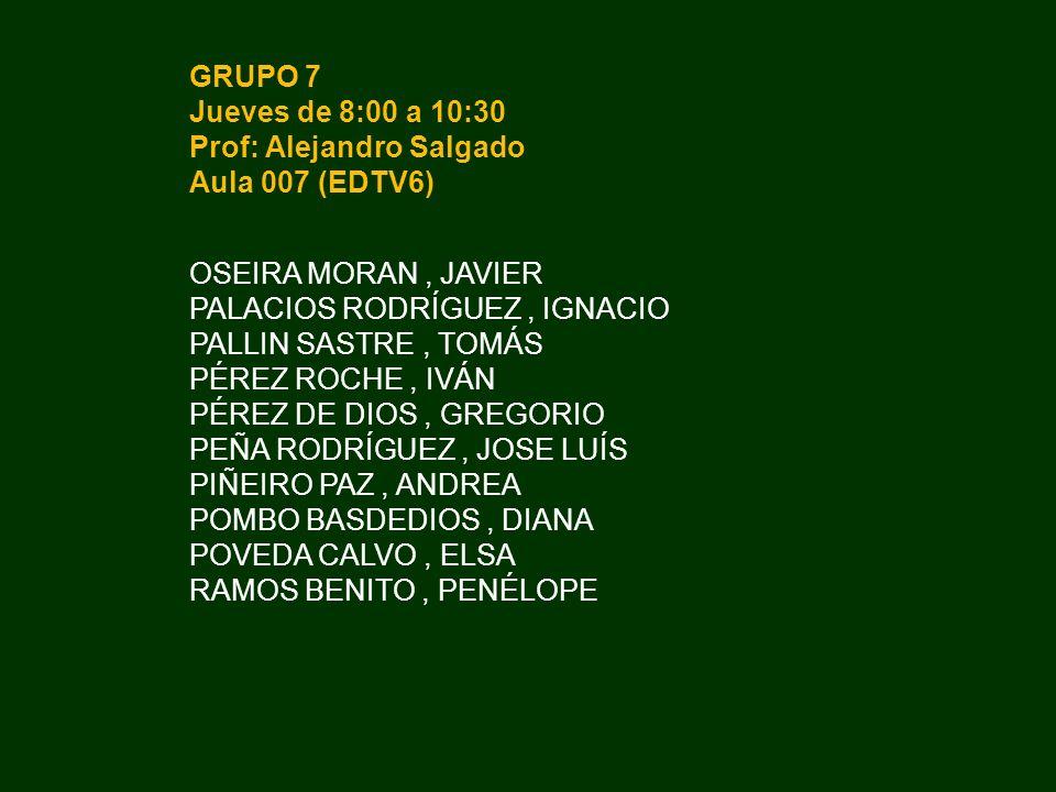 GRUPO 7 Jueves de 8:00 a 10:30 Prof: Alejandro Salgado Aula 007 (EDTV6) OSEIRA MORAN, JAVIER PALACIOS RODRÍGUEZ, IGNACIO PALLIN SASTRE, TOMÁS PÉREZ RO
