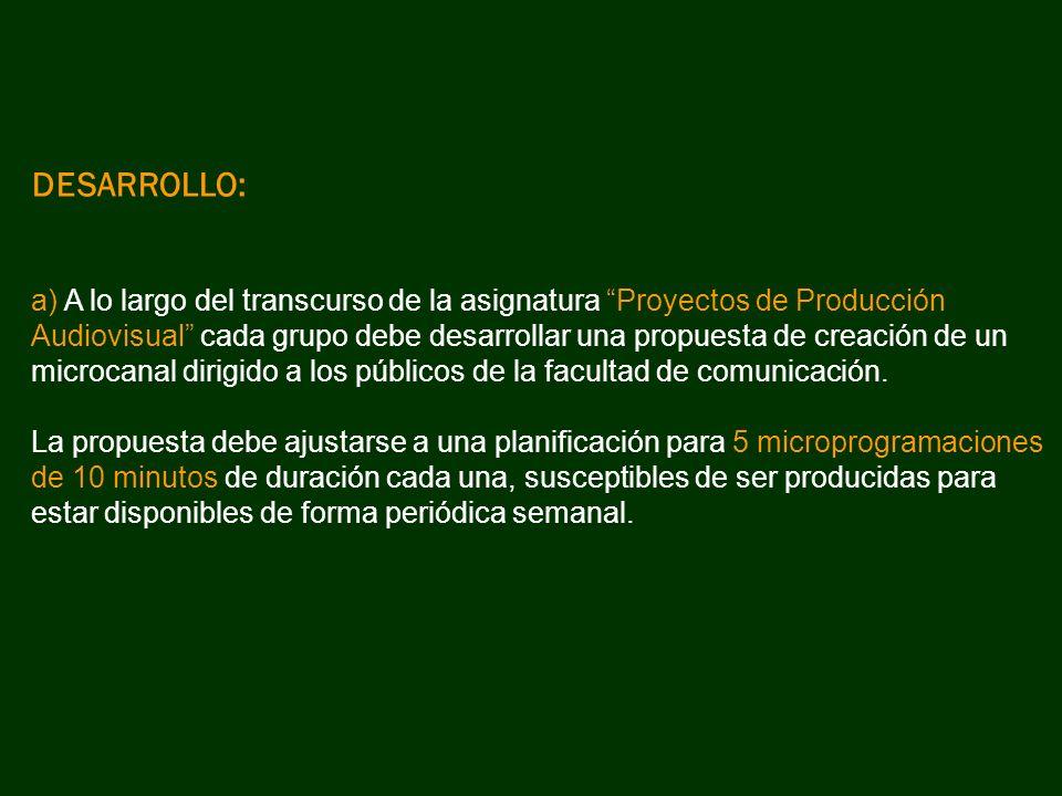 DESARROLLO: a) A lo largo del transcurso de la asignatura Proyectos de Producción Audiovisual cada grupo debe desarrollar una propuesta de creación de