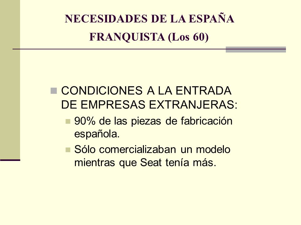 CONDICIONES A LA ENTRADA DE EMPRESAS EXTRANJERAS: 90% de las piezas de fabricación española. Sólo comercializaban un modelo mientras que Seat tenía má
