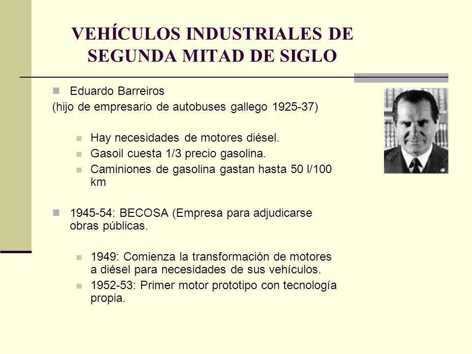 VEHÍCULOS INDUSTRIALES DE SEGUNDA MITAD DE SIGLO Eduardo Barreiros (hijo de empresario de autobuses gallego 1925-37) Hay necesidades de motores diésel