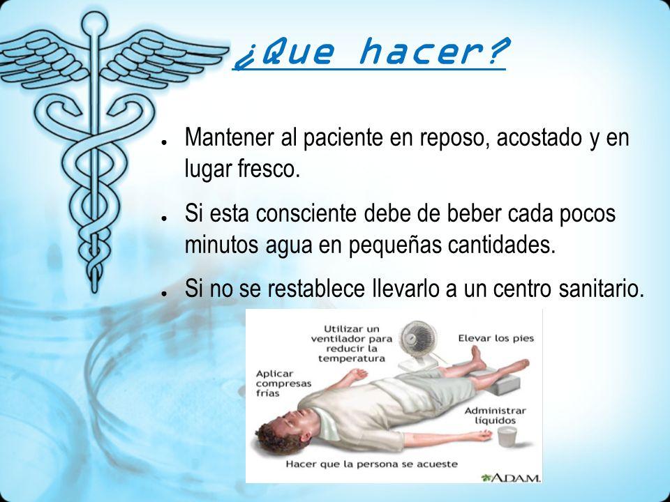 ¿Que hacer? Mantener al paciente en reposo, acostado y en lugar fresco. Si esta consciente debe de beber cada pocos minutos agua en pequeñas cantidade