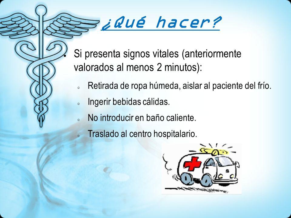 ¿Qué hacer? Si presenta signos vitales (anteriormente valorados al menos 2 minutos): o Retirada de ropa húmeda, aislar al paciente del frío. o Ingerir