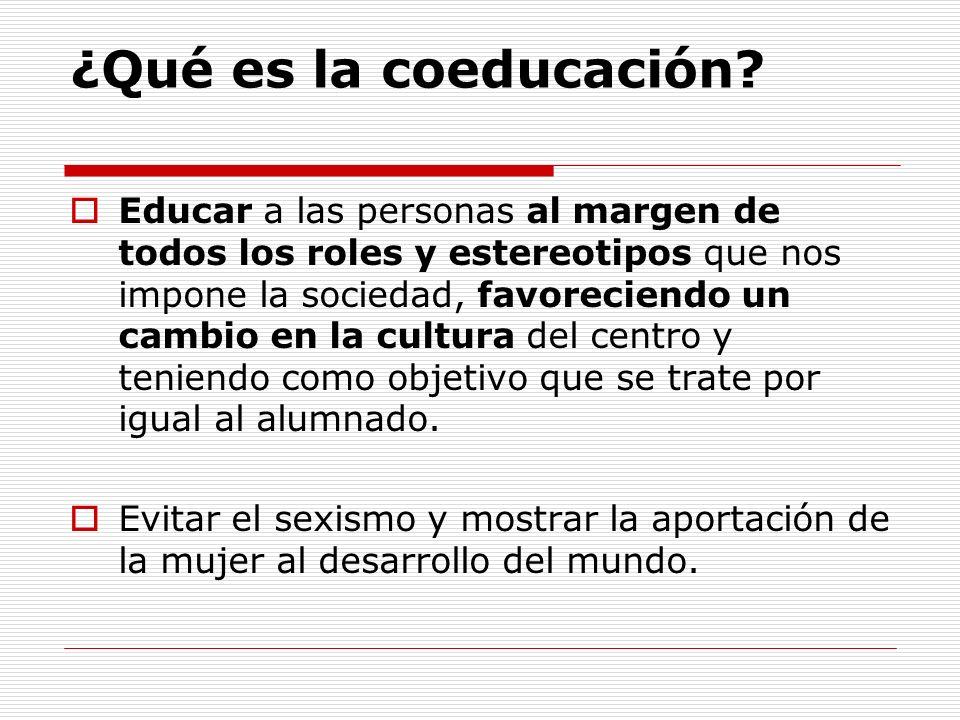 ¿Qué es la coeducación? Educar a las personas al margen de todos los roles y estereotipos que nos impone la sociedad, favoreciendo un cambio en la cul