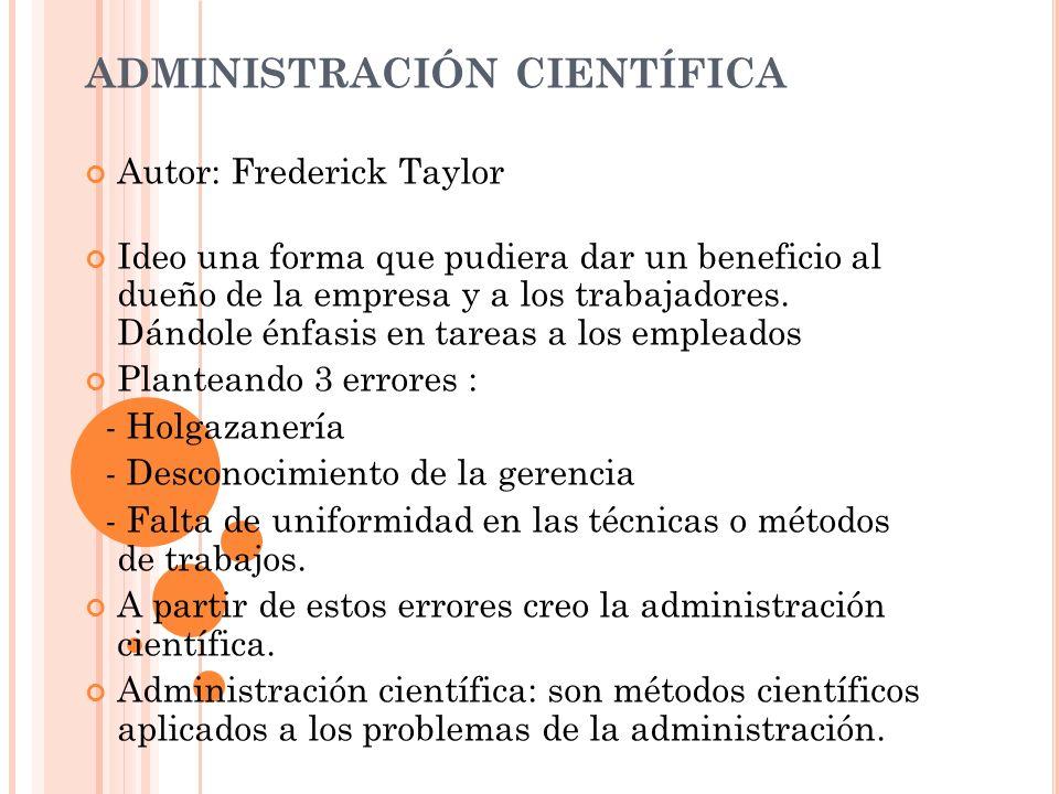ADMINISTRACIÓN CIENTÍFICA Autor: Frederick Taylor Ideo una forma que pudiera dar un beneficio al dueño de la empresa y a los trabajadores. Dándole énf