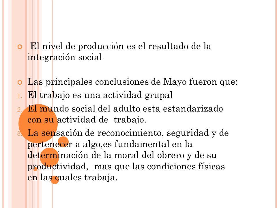 El nivel de producción es el resultado de la integración social Las principales conclusiones de Mayo fueron que: 1. El trabajo es una actividad grupal