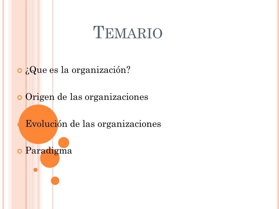 T EMARIO ¿Que es la organización? Origen de las organizaciones Evolución de las organizaciones Paradigma