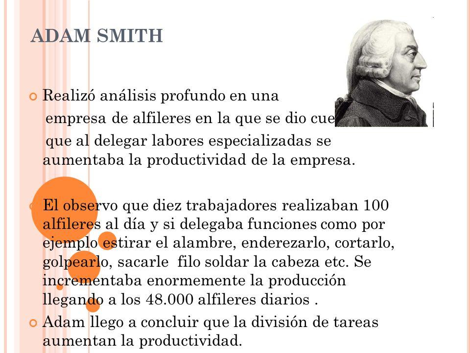 ADAM SMITH Realizó análisis profundo en una empresa de alfileres en la que se dio cuenta que al delegar labores especializadas se aumentaba la product