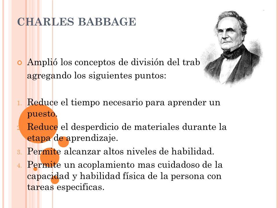 CHARLES BABBAGE Amplió los conceptos de división del trabajo, agregando los siguientes puntos: 1. Reduce el tiempo necesario para aprender un puesto.