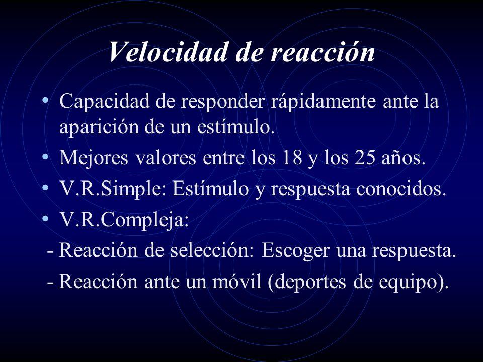 Velocidad de reacción Capacidad de responder rápidamente ante la aparición de un estímulo. Mejores valores entre los 18 y los 25 años. V.R.Simple: Est