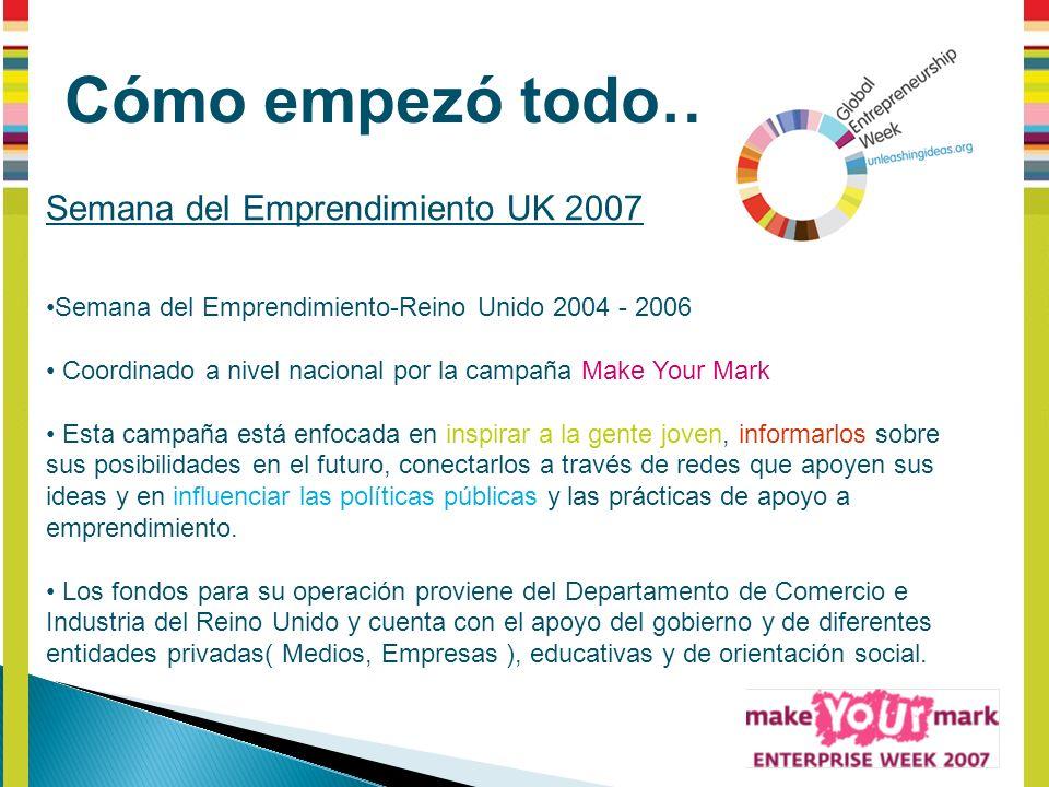 Cómo empezó todo… Semana del Emprendimiento UK 2007 Semana del Emprendimiento-Reino Unido 2004 - 2006 Coordinado a nivel nacional por la campaña Make Your Mark Esta campaña está enfocada en inspirar a la gente joven, informarlos sobre sus posibilidades en el futuro, conectarlos a través de redes que apoyen sus ideas y en influenciar las políticas públicas y las prácticas de apoyo a emprendimiento.