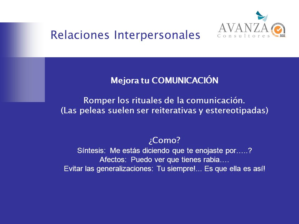 Relaciones Interpersonales Mejora tu COMUNICACIÓN Romper los rituales de la comunicación. (Las peleas suelen ser reiterativas y estereotipadas) ¿Como?