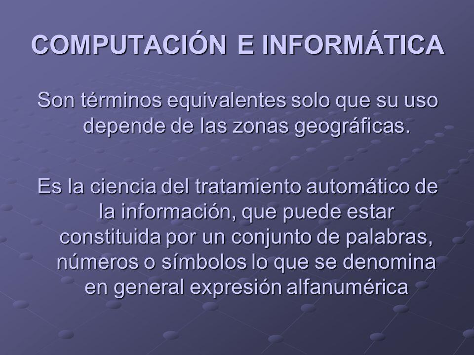 COMPUTACIÓN E INFORMÁTICA Son términos equivalentes solo que su uso depende de las zonas geográficas. Es la ciencia del tratamiento automático de la i