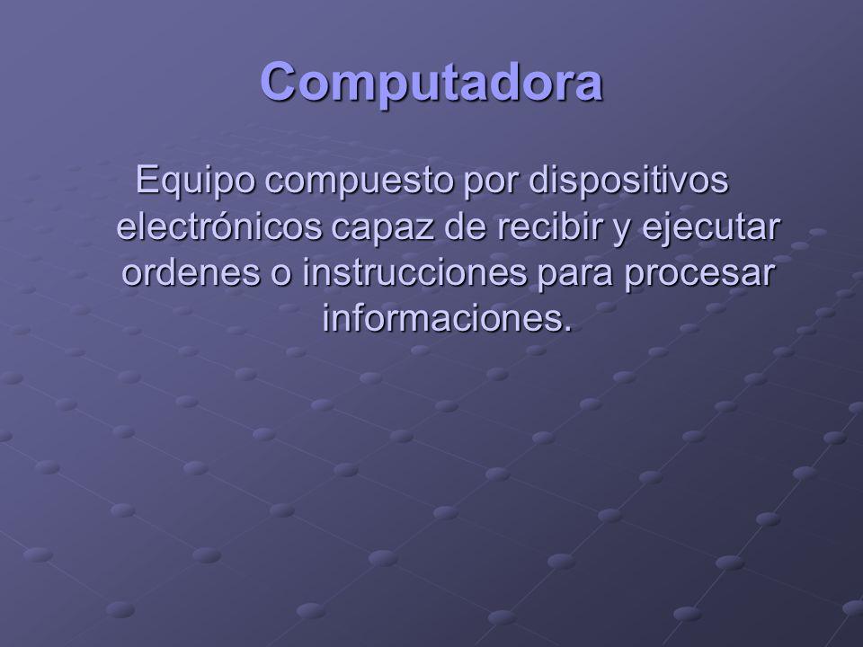 Computadora Equipo compuesto por dispositivos electrónicos capaz de recibir y ejecutar ordenes o instrucciones para procesar informaciones.