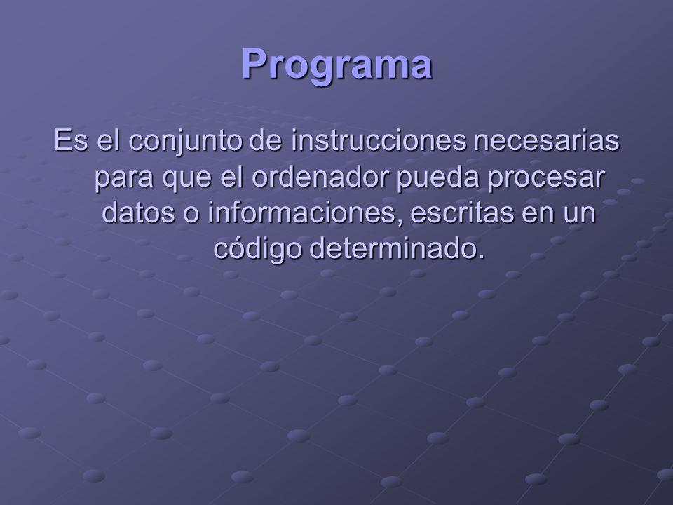 Programa Es el conjunto de instrucciones necesarias para que el ordenador pueda procesar datos o informaciones, escritas en un código determinado.